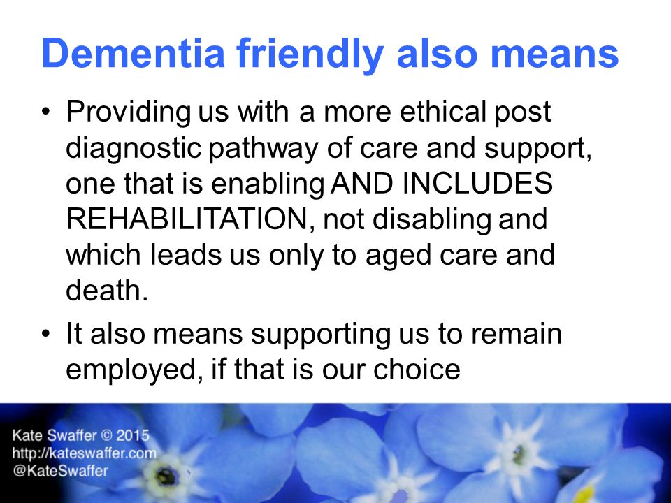 Dementia friendly also means Providing us with a more ethical post diagnostic pathway of care and support, one that is enabling AND INCLUDES REHABILITATION, not disabling and which leads us only to aged care and death.