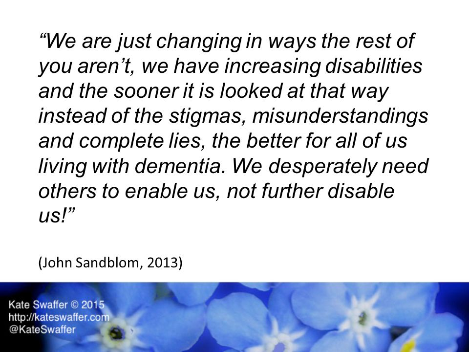We are just changing in ways the rest of you aren't, we have increasing disabilities and the sooner it is looked at that way instead of the stigmas, misunderstandings and complete lies, the better for all of us living with dementia.