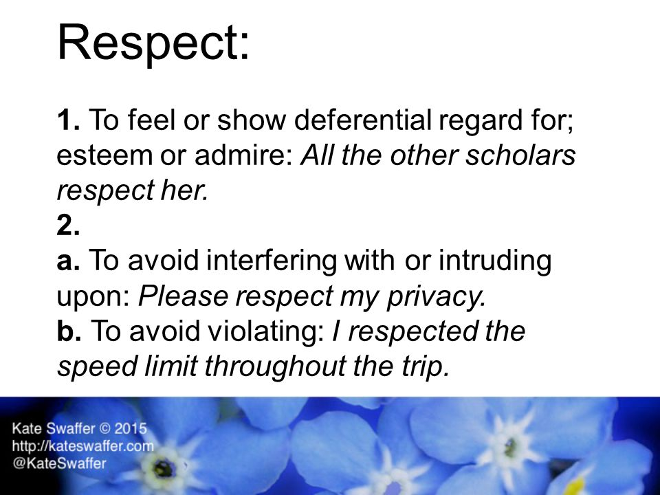 Respect: 1. To feel or show deferential regard for; esteem or admire: All the other scholars respect her. 2. a. To avoid interfering with or intruding