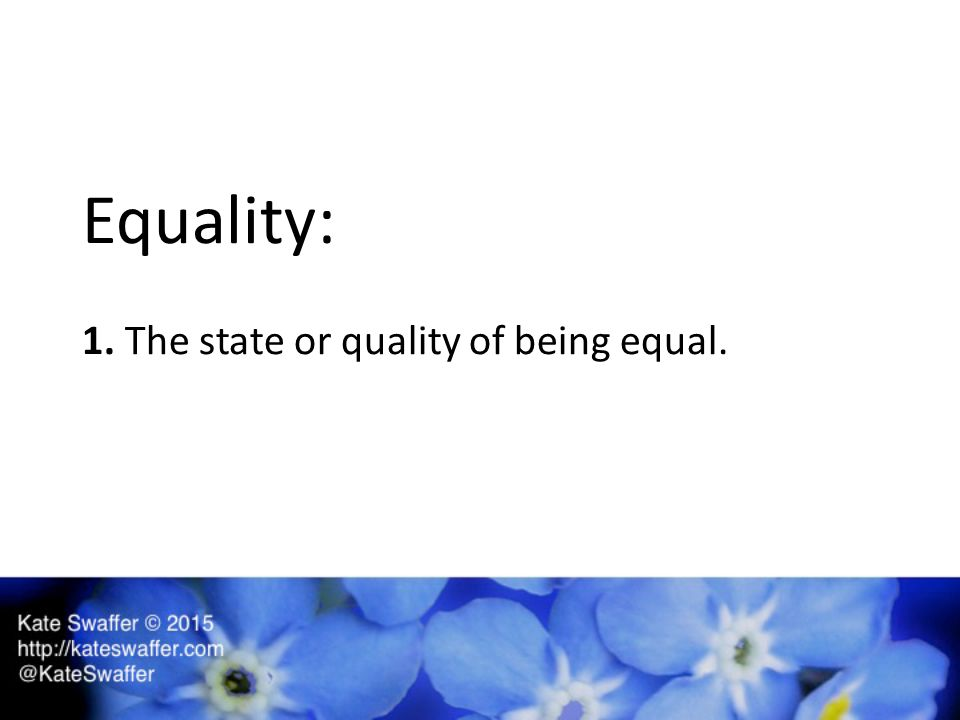 Equality: 1. The state or quality of being equal.