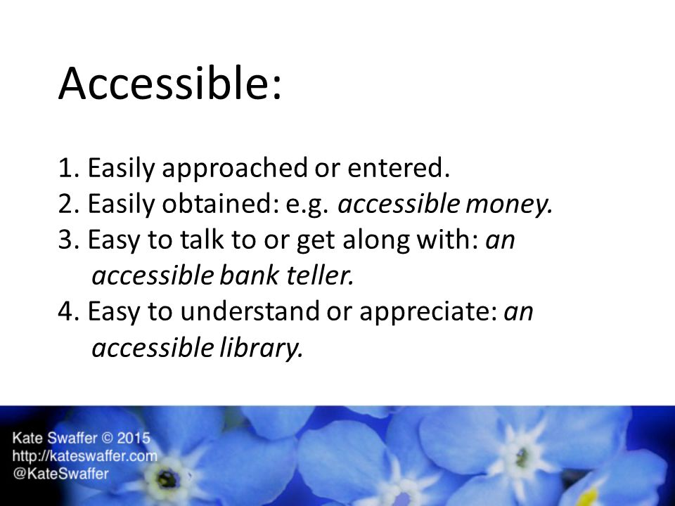 Accessible: 1. Easily approached or entered. 2. Easily obtained: e.g.