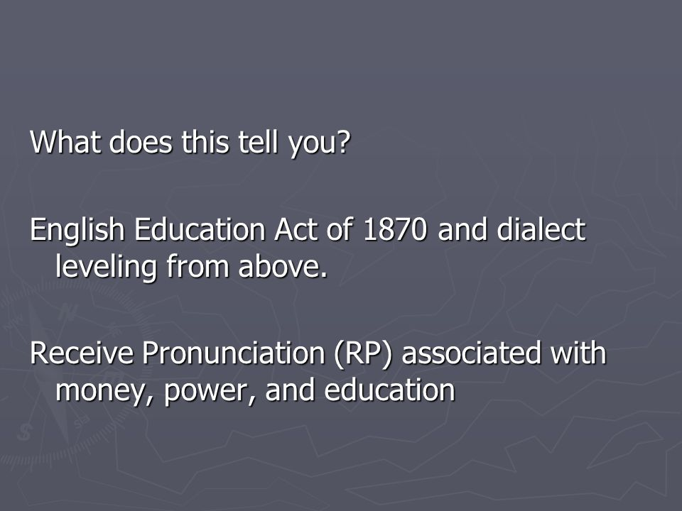 What does this tell you.English Education Act of 1870 and dialect leveling from above.