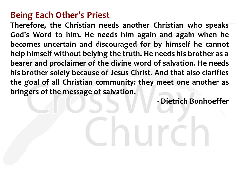 Being Each Other's Priest Therefore, the Christian needs another Christian who speaks God's Word to him. He needs him again and again when he becomes
