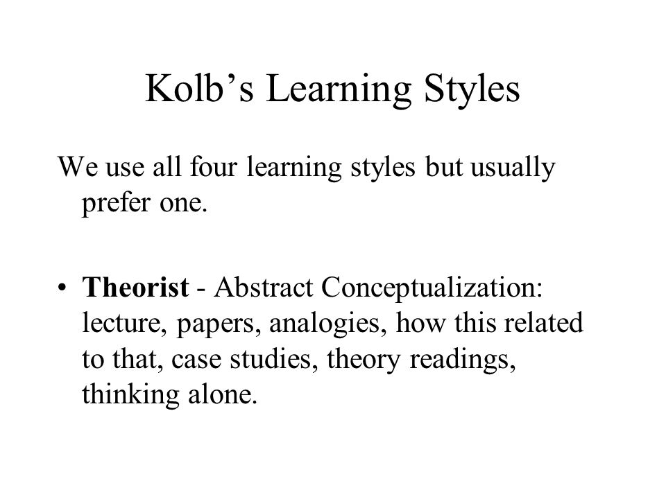 Kolb's Learning Styles We use all four learning styles but usually prefer one.