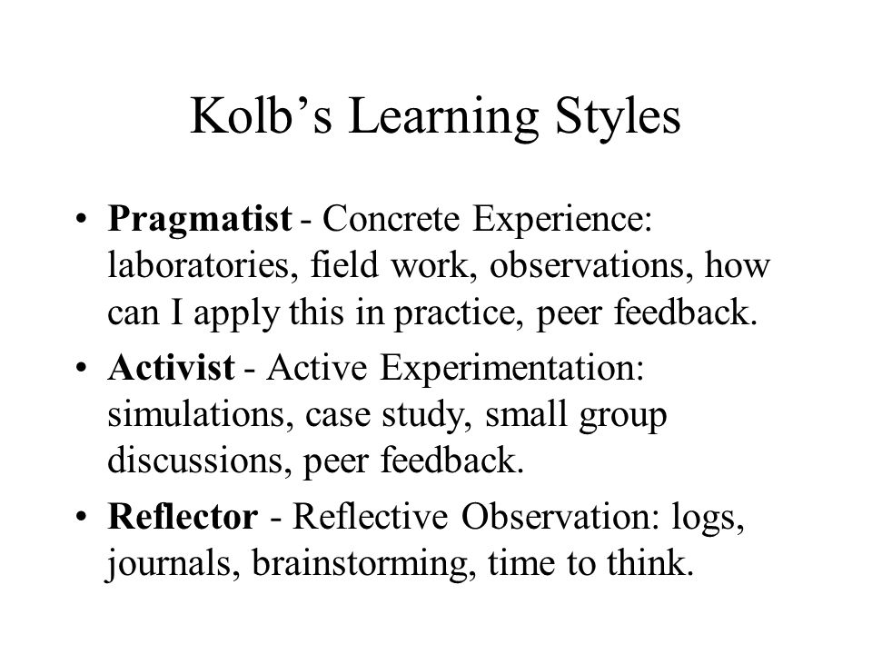 Kolb's Learning Styles Pragmatist - Concrete Experience: laboratories, field work, observations, how can I apply this in practice, peer feedback.