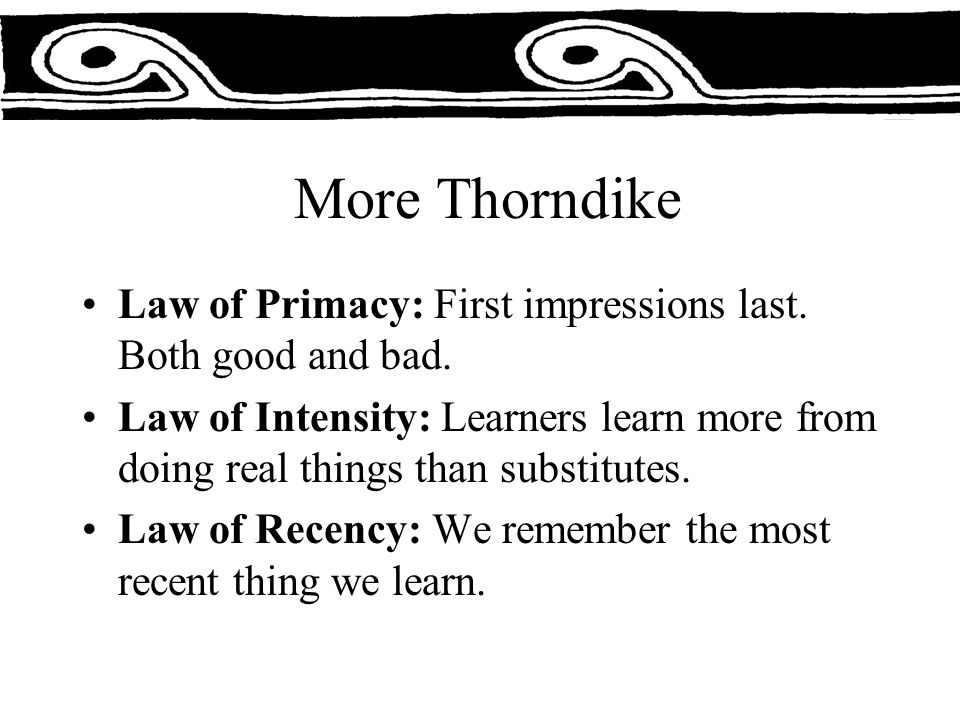 More Thorndike Law of Primacy: First impressions last.