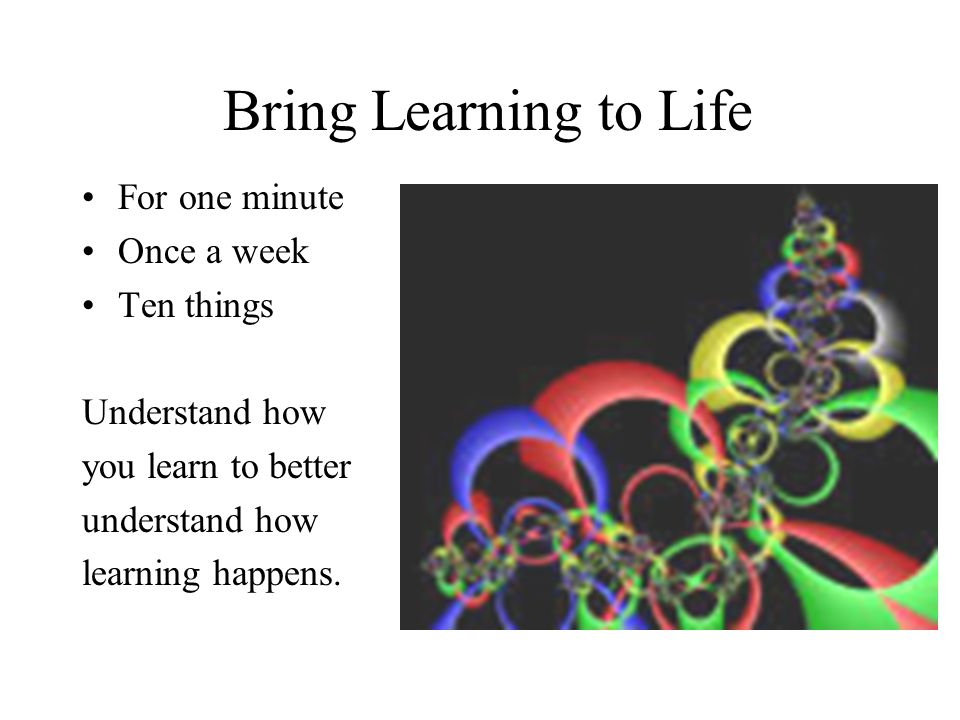 Bring Learning to Life For one minute Once a week Ten things Understand how you learn to better understand how learning happens.