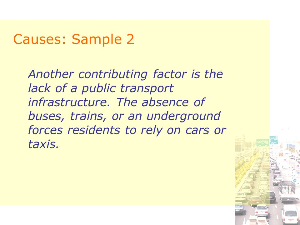 Causes: Sample 2 Another contributing factor is the lack of a public transport infrastructure. The absence of buses, trains, or an underground forces