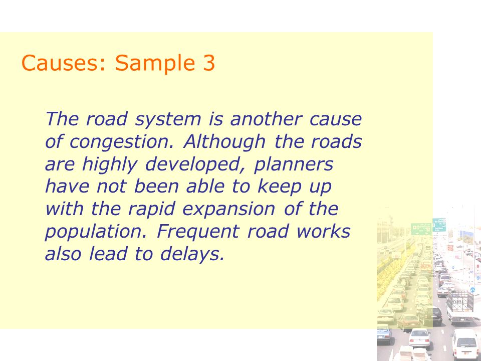 Causes: Sample 3 The road system is another cause of congestion. Although the roads are highly developed, planners have not been able to keep up with