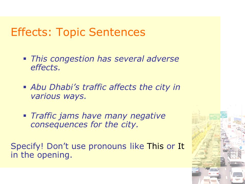 Effects: Topic Sentences  This congestion has several adverse effects.  Abu Dhabi's traffic affects the city in various ways.  Traffic jams have ma