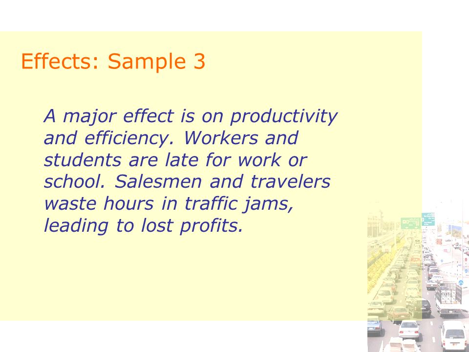 Effects: Sample 3 A major effect is on productivity and efficiency. Workers and students are late for work or school. Salesmen and travelers waste hou