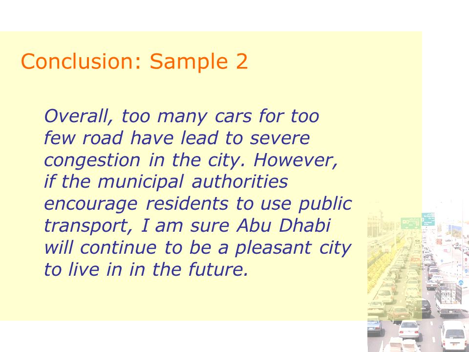 Conclusion: Sample 2 Overall, too many cars for too few road have lead to severe congestion in the city. However, if the municipal authorities encoura