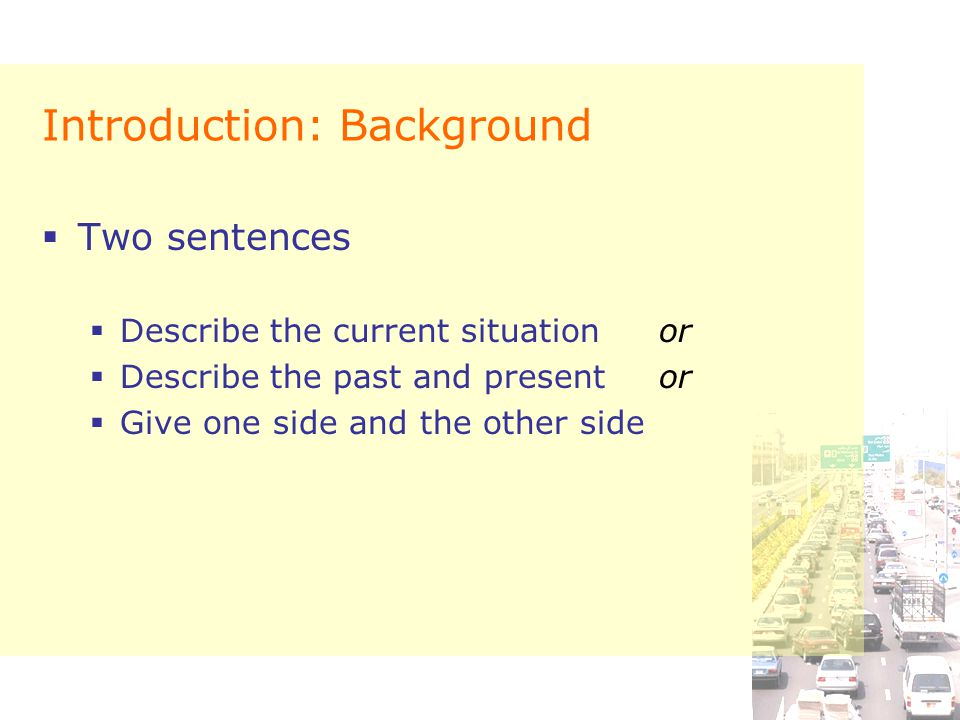 Introduction: Background  Two sentences  Describe the current situationor  Describe the past and presentor  Give one side and the other side
