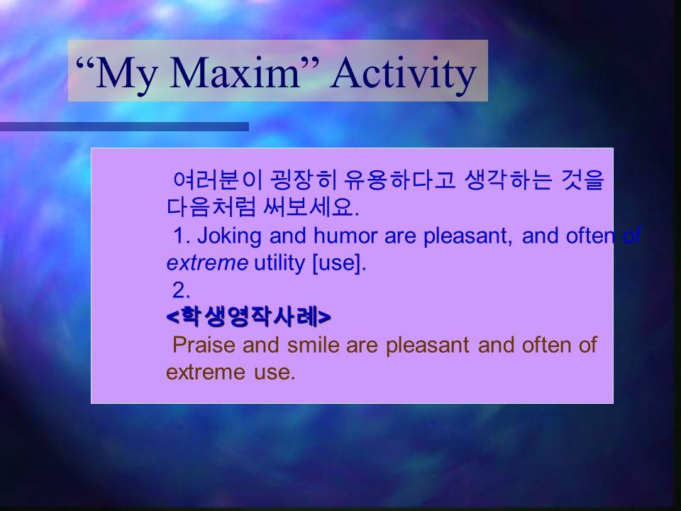 My Maxim Activity 여러분이 굉장히 유용하다고 생각하는 것을 다음처럼 써보세요.