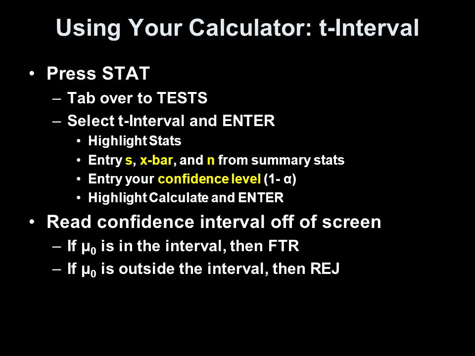 Using Your Calculator: t-Interval Press STAT –Tab over to TESTS –Select t-Interval and ENTER Highlight Stats Entry s, x-bar, and n from summary stats Entry your confidence level (1- α) Highlight Calculate and ENTER Read confidence interval off of screen –If μ 0 is in the interval, then FTR –If μ 0 is outside the interval, then REJ