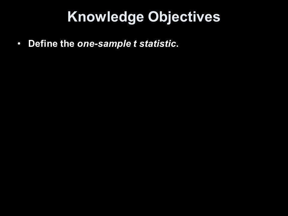 Knowledge Objectives Define the one-sample t statistic.