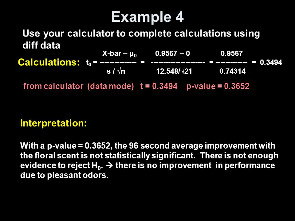 Example 4 Use your calculator to complete calculations using diff data Calculations: from calculator (data mode) t = 0.3494 p-value = 0.3652 X-bar – μ 0 0.9567 – 0 0.9567 t 0 = --------------- = ---------------------- = ------------- = 0.3494 s / √n 12.548/√21 0.74314 Interpretation: With a p-value = 0.3652, the 96 second average improvement with the floral scent is not statistically significant.