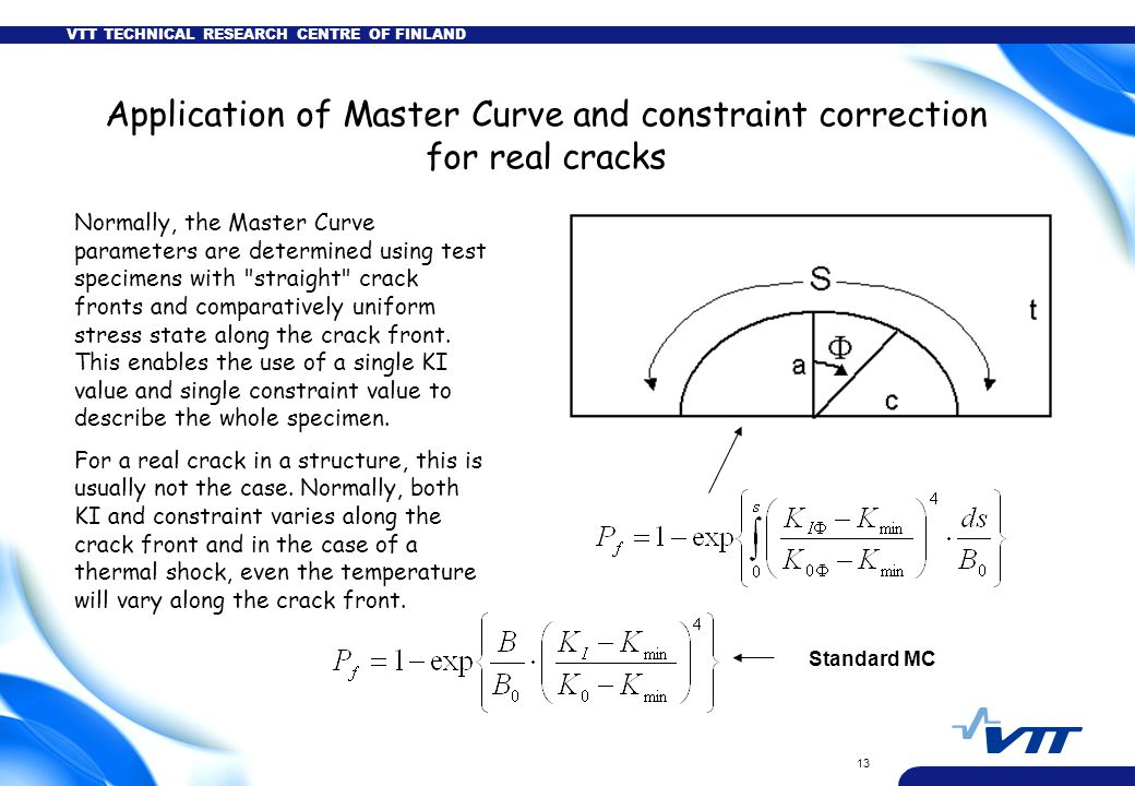 VTT TECHNICAL RESEARCH CENTRE OF FINLAND 13 Application of Master Curve and constraint correction for real cracks Normally, the Master Curve parameter
