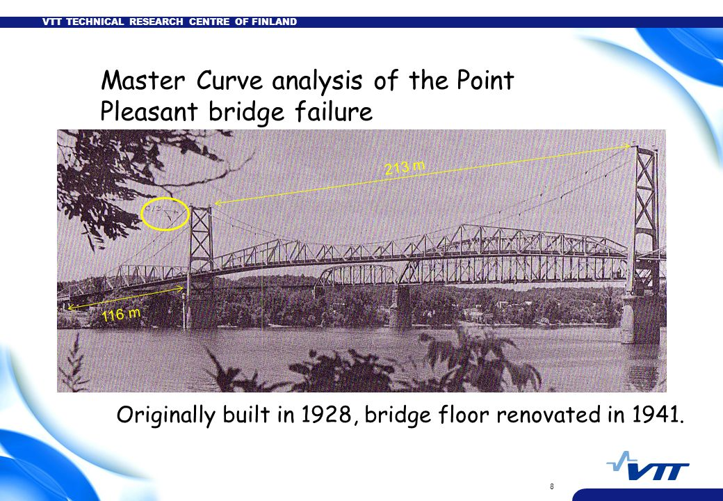 VTT TECHNICAL RESEARCH CENTRE OF FINLAND 8 Master Curve analysis of the Point Pleasant bridge failure 213 m 116 m Originally built in 1928, bridge flo