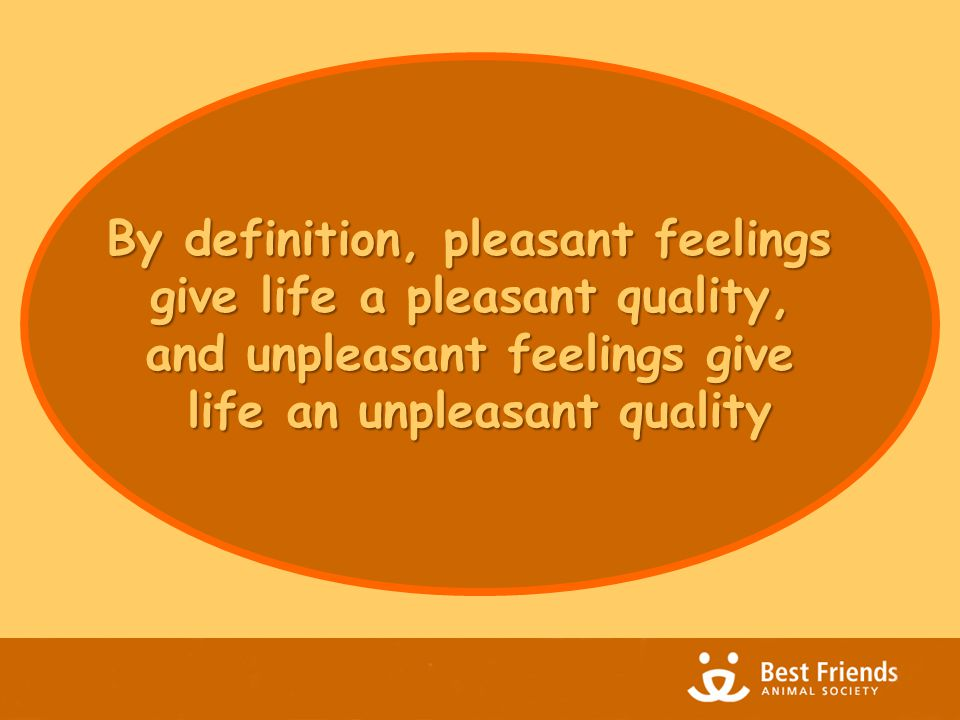 By definition, pleasant feelings give life a pleasant quality, and unpleasant feelings give life an unpleasant quality