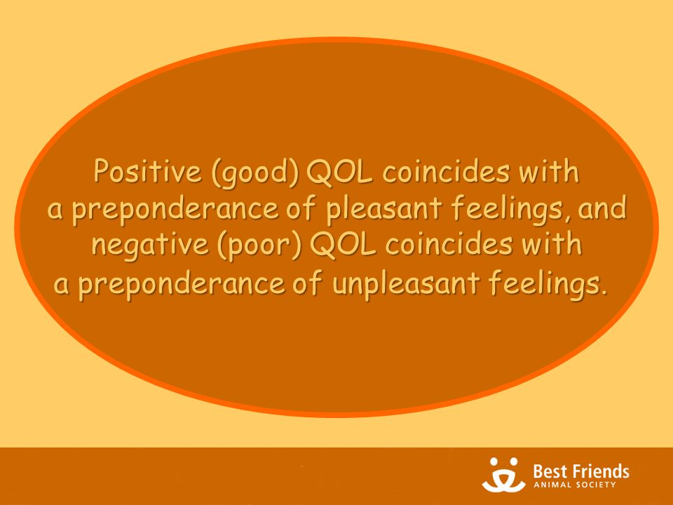 Positive (good) QOL coincides with a preponderance of pleasant feelings, and a preponderance of pleasant feelings, and negative (poor) QOL coincides with a preponderance of unpleasant feelings.