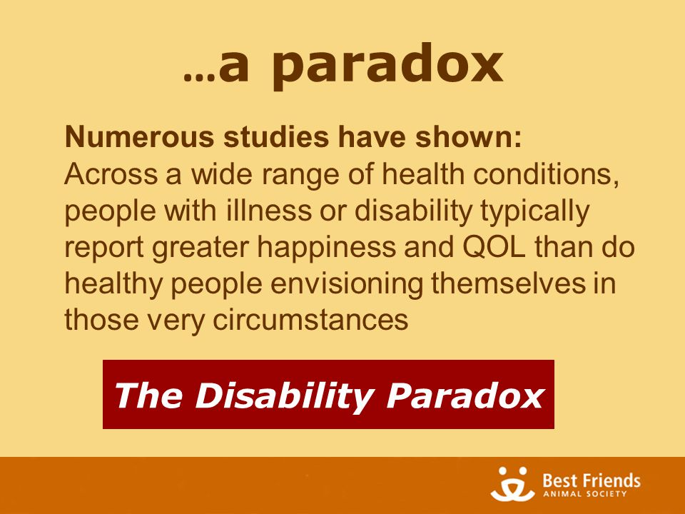 … a paradox The Disability Paradox Numerous studies have shown: Across a wide range of health conditions, people with illness or disability typically report greater happiness and QOL than do healthy people envisioning themselves in those very circumstances