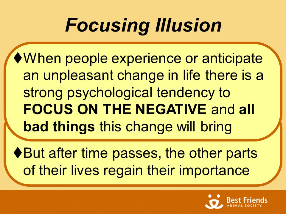 Focusing Illusion  When people experience or anticipate an unpleasant change in life there is a strong psychological tendency to FOCUS ON THE NEGATIVE and all bad things this change will bring  But after time passes, the other parts of their lives regain their importance