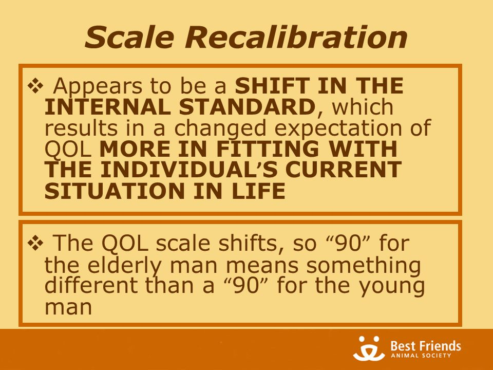 Scale Recalibration  Appears to be a SHIFT IN THE INTERNAL STANDARD, which results in a changed expectation of QOL MORE IN FITTING WITH THE INDIVIDUAL ' S CURRENT SITUATION IN LIFE  The QOL scale shifts, so 90 for the elderly man means something different than a 90 for the young man
