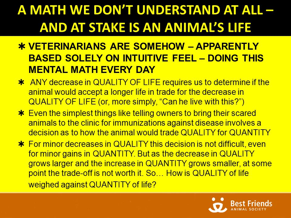 A MATH WE DON'T UNDERSTAND AT ALL – AND AT STAKE IS AN ANIMAL'S LIFE  VETERINARIANS ARE SOMEHOW – APPARENTLY BASED SOLELY ON INTUITIVE FEEL – DOING THIS MENTAL MATH EVERY DAY  ANY decrease in QUALITY OF LIFE requires us to determine if the animal would accept a longer life in trade for the decrease in QUALITY OF LIFE (or, more simply, Can he live with this )  Even the simplest things like telling owners to bring their scared animals to the clinic for immunizations against disease involves a decision as to how the animal would trade QUALITY for QUANTITY  For minor decreases in QUALITY this decision is not difficult, even for minor gains in QUANTITY.