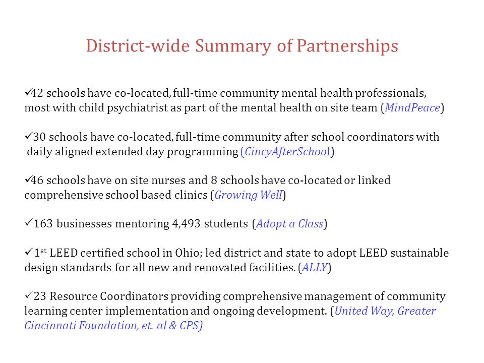 District-wide Summary of Partnerships  42 schools have co-located, full-time community mental health professionals, most with child psychiatrist as part of the mental health on site team (MindPeace) 30 schools have co-located, full-time community after school coordinators with daily aligned extended day programming (CincyAfterSchool) 46 schools have on site nurses and 8 schools have co-located or linked comprehensive school based clinics (Growing Well)  163 businesses mentoring 4,493 students (Adopt a Class) 1 st LEED certified school in Ohio; led district and state to adopt LEED sustainable design standards for all new and renovated facilities.