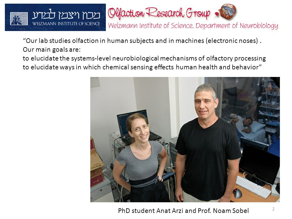 "PhD student Anat Arzi and Prof. Noam Sobel ""Our lab studies olfaction in human subjects and in machines (electronic noses). Our main goals are: to elu"