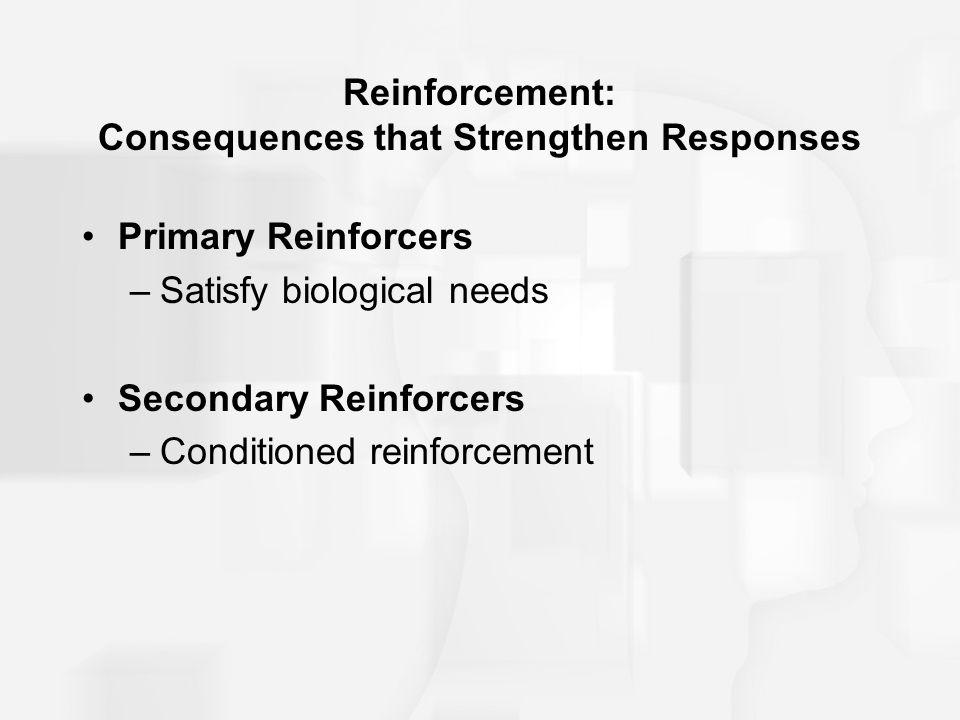 Reinforcement: Consequences that Strengthen Responses Primary Reinforcers –Satisfy biological needs Secondary Reinforcers –Conditioned reinforcement