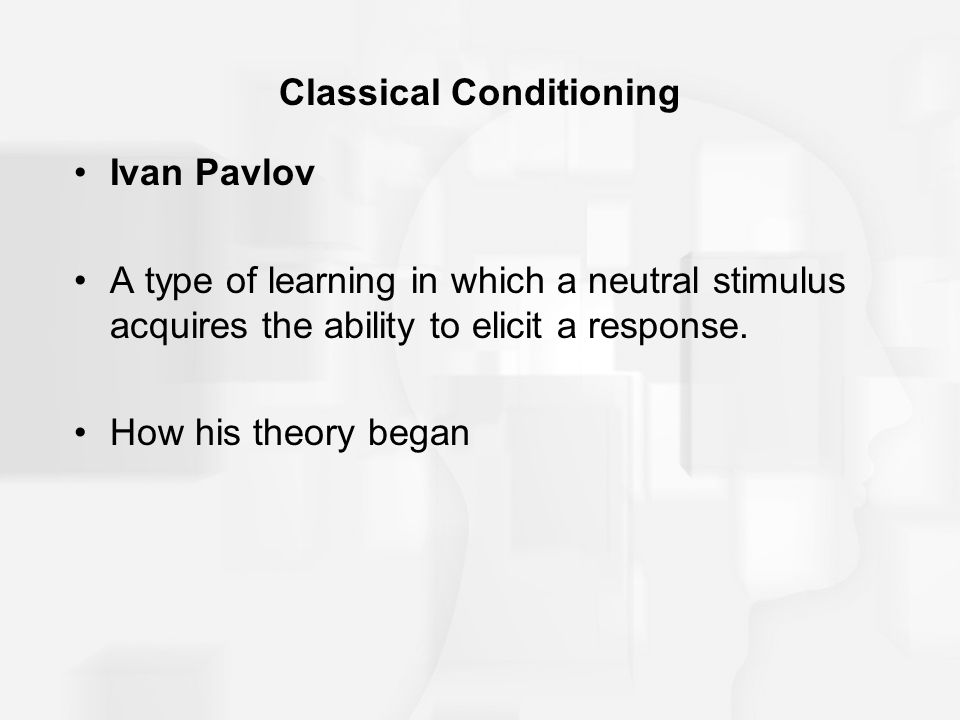 Classical Conditioning Ivan Pavlov A type of learning in which a neutral stimulus acquires the ability to elicit a response. How his theory began