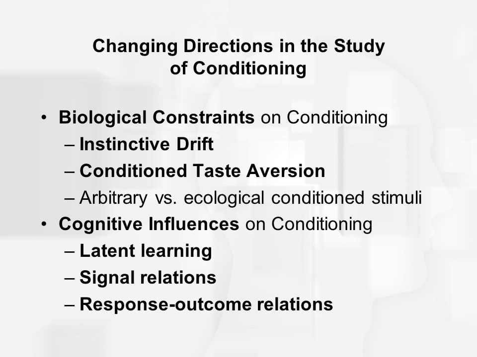 Changing Directions in the Study of Conditioning Biological Constraints on Conditioning –Instinctive Drift –Conditioned Taste Aversion –Arbitrary vs.