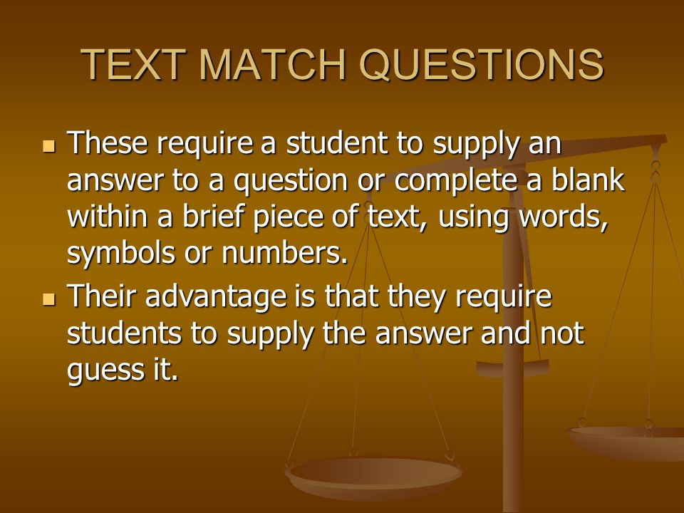 TEXT MATCH QUESTIONS These require a student to supply an answer to a question or complete a blank within a brief piece of text, using words, symbols or numbers.