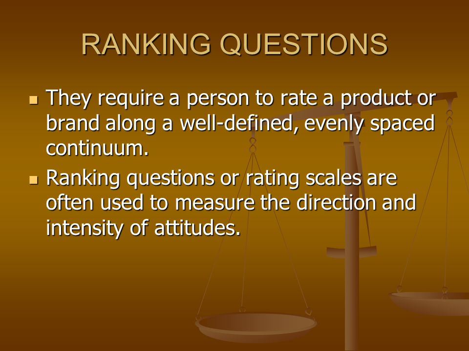 RANKING QUESTIONS They require a person to rate a product or brand along a well-defined, evenly spaced continuum.
