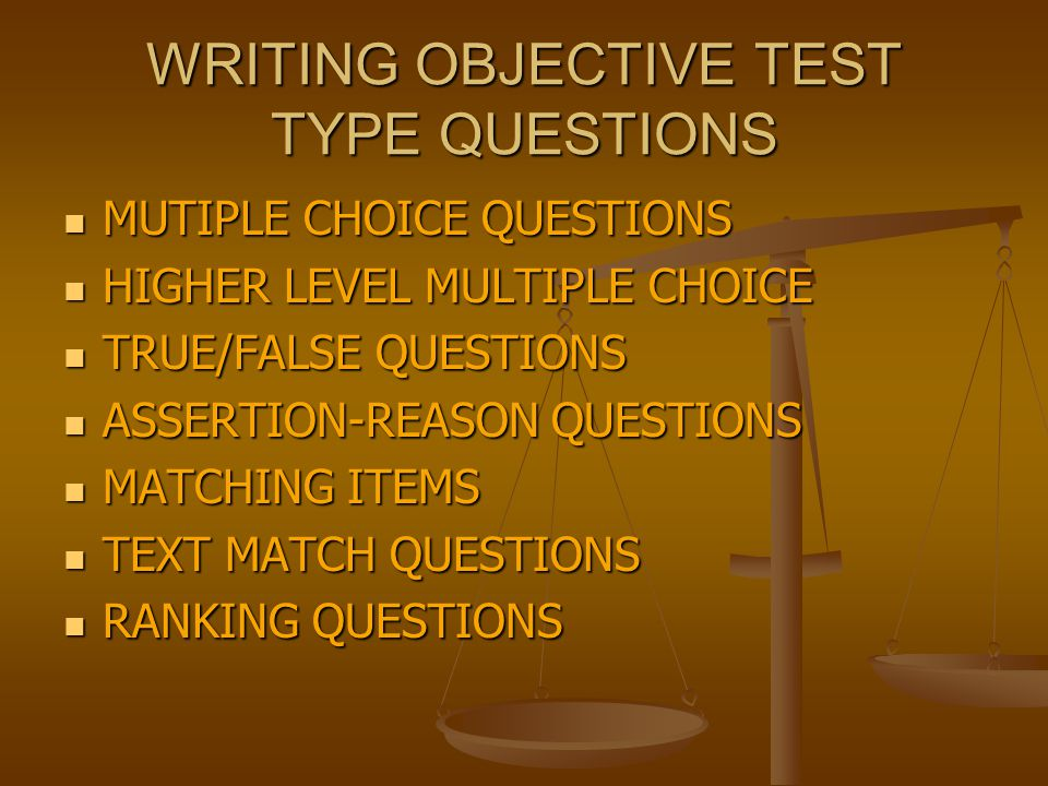 WRITING OBJECTIVE TEST TYPE QUESTIONS MUTIPLE CHOICE QUESTIONS MUTIPLE CHOICE QUESTIONS HIGHER LEVEL MULTIPLE CHOICE HIGHER LEVEL MULTIPLE CHOICE TRUE/FALSE QUESTIONS TRUE/FALSE QUESTIONS ASSERTION-REASON QUESTIONS ASSERTION-REASON QUESTIONS MATCHING ITEMS MATCHING ITEMS TEXT MATCH QUESTIONS TEXT MATCH QUESTIONS RANKING QUESTIONS RANKING QUESTIONS