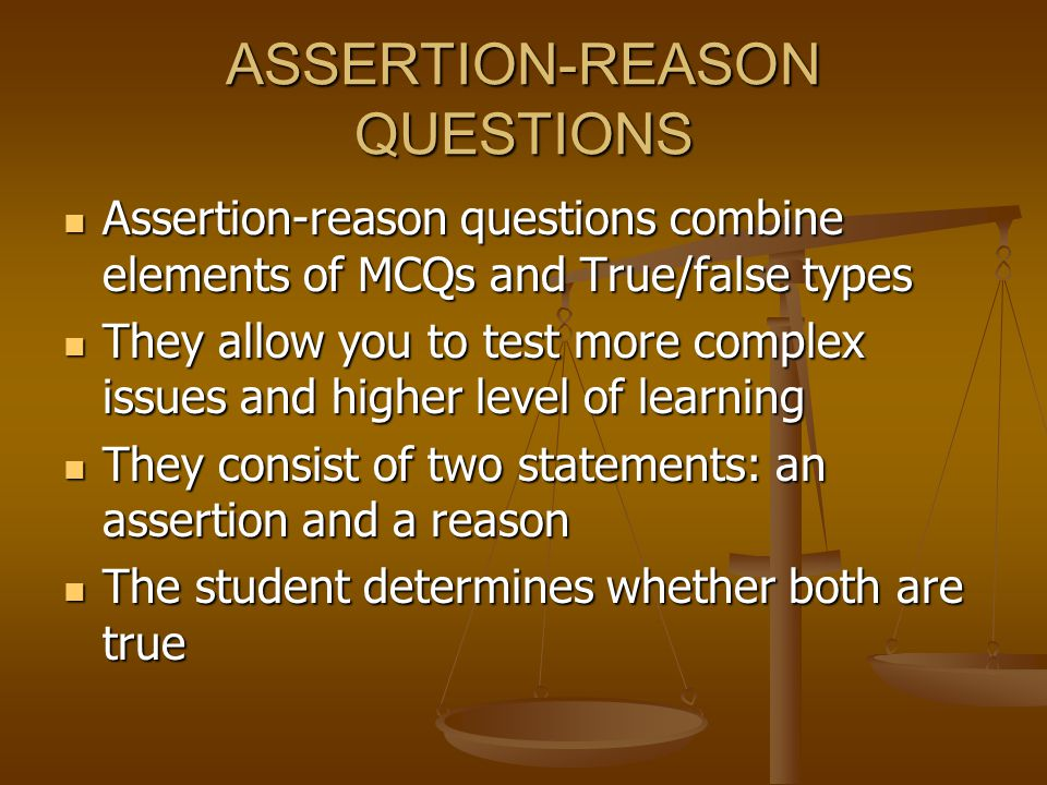 ASSERTION-REASON QUESTIONS Assertion-reason questions combine elements of MCQs and True/false types Assertion-reason questions combine elements of MCQs and True/false types They allow you to test more complex issues and higher level of learning They allow you to test more complex issues and higher level of learning They consist of two statements: an assertion and a reason They consist of two statements: an assertion and a reason The student determines whether both are true The student determines whether both are true