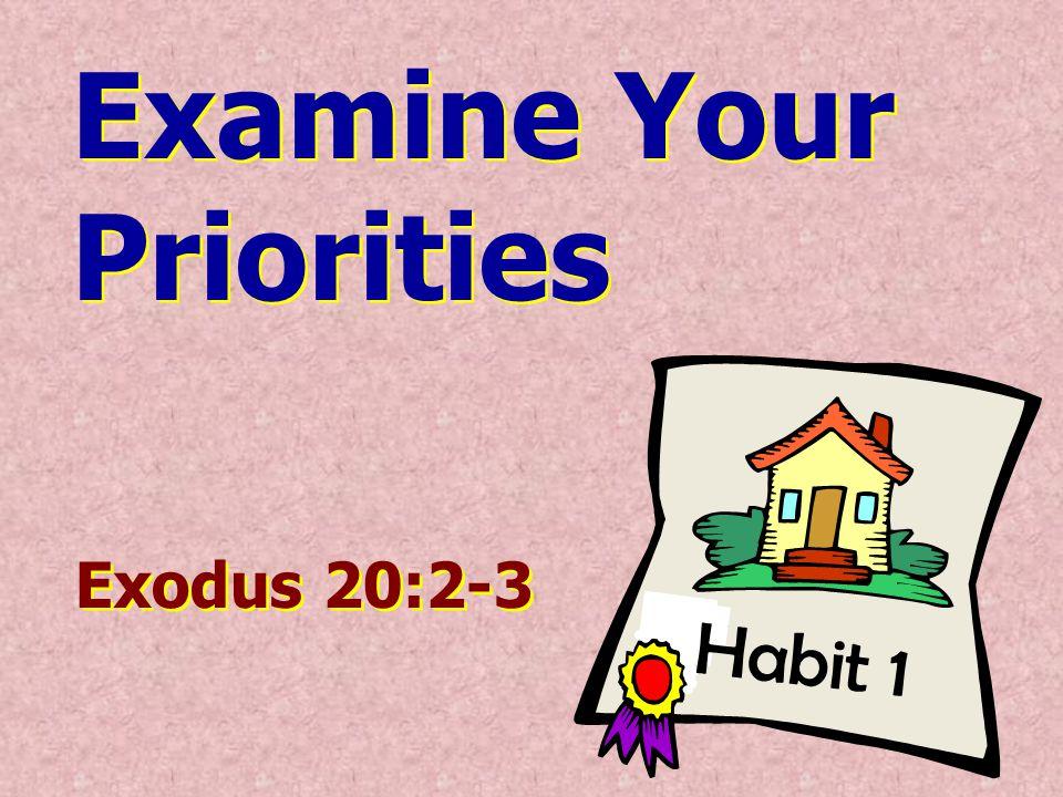 Habit 1 Examine Your Priorities Examine Your Priorities Exodus 20:2-3