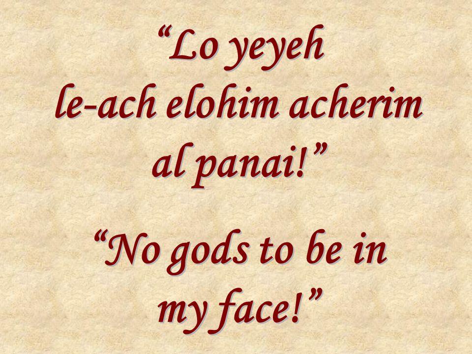 Lo yeyeh le-ach elohim acherim al panai! No gods to be in my face! Lo yeyeh le-ach elohim acherim al panai! No gods to be in my face!