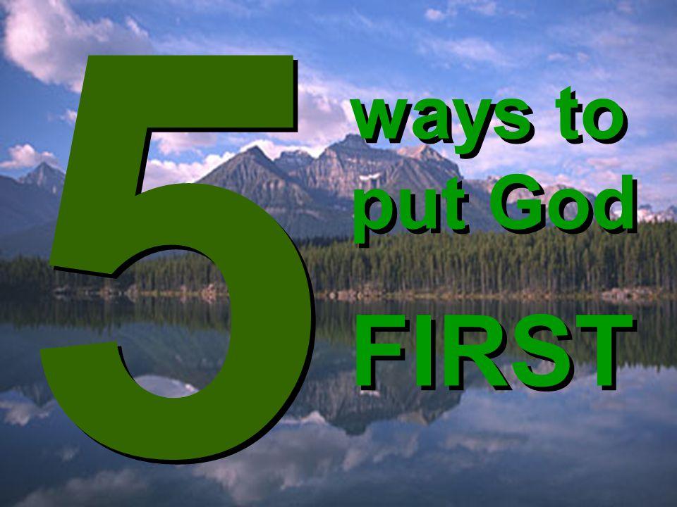ways to put God FIRST ways to put God FIRST 5 5