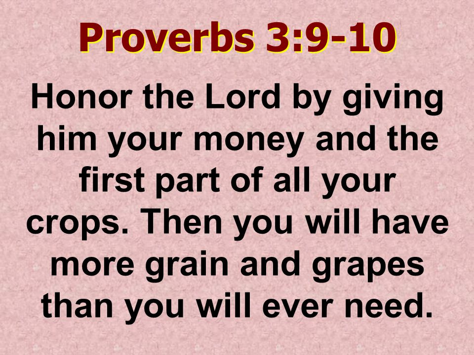 Proverbs 3:9-10 Honor the Lord by giving him your money and the first part of all your crops.