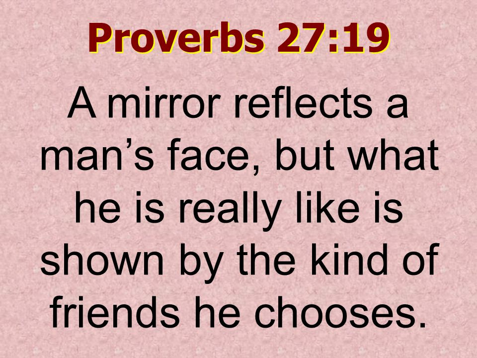 Proverbs 27:19 A mirror reflects a man's face, but what he is really like is shown by the kind of friends he chooses.