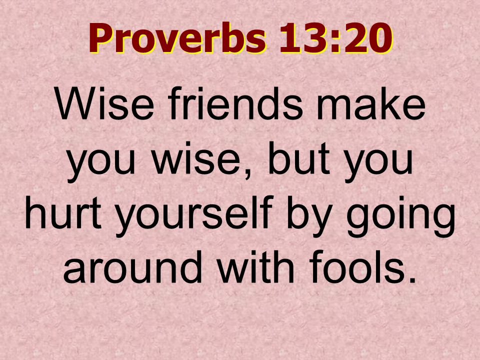Proverbs 13:20 Wise friends make you wise, but you hurt yourself by going around with fools.