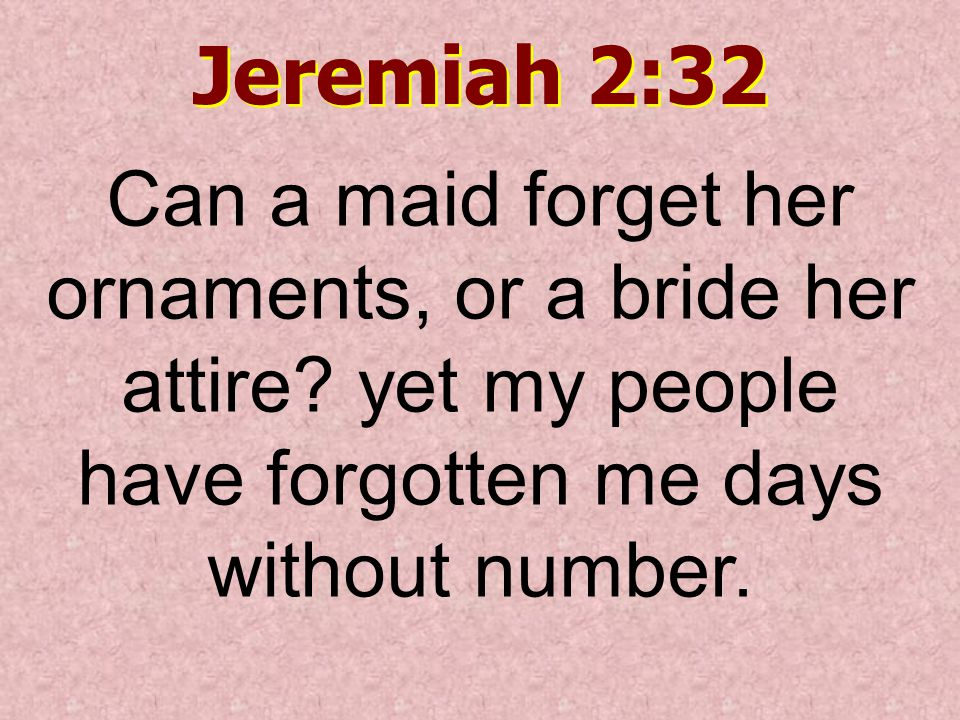 Jeremiah 2:32 Can a maid forget her ornaments, or a bride her attire.