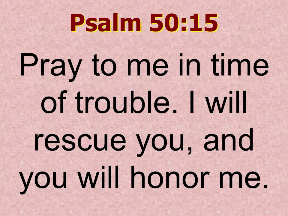 Psalm 50:15 Pray to me in time of trouble. I will rescue you, and you will honor me.