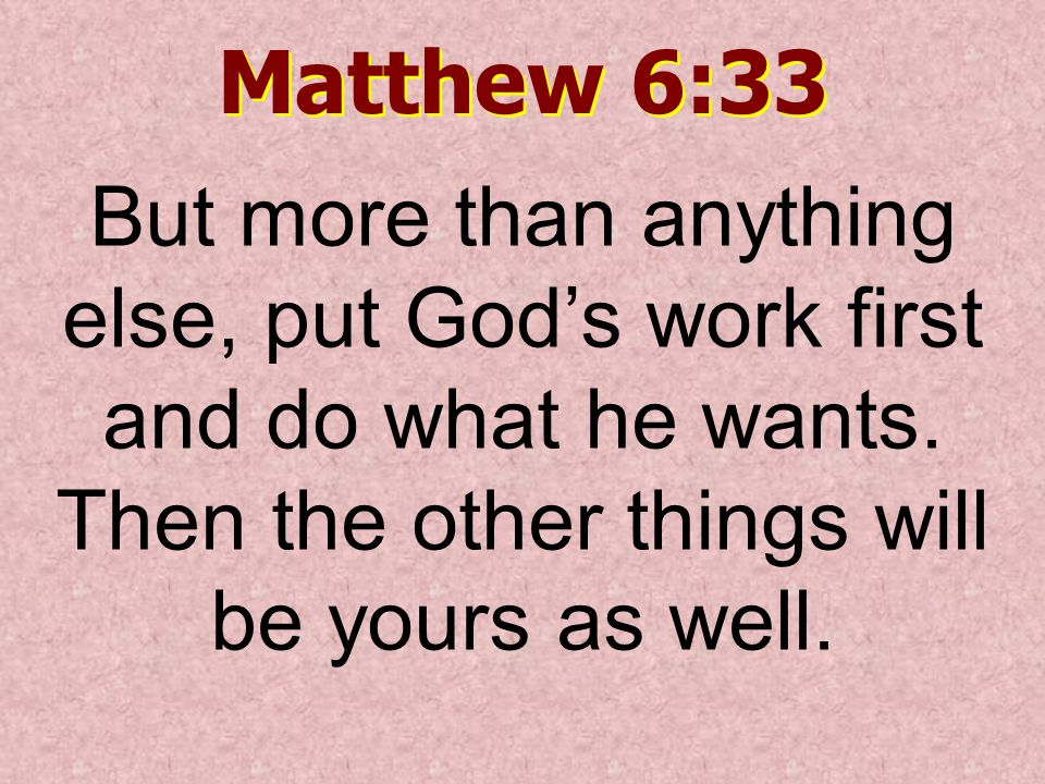 Matthew 6:33 But more than anything else, put God's work first and do what he wants.