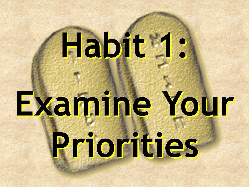 Habit 1: Examine Your Priorities Habit 1: Examine Your Priorities