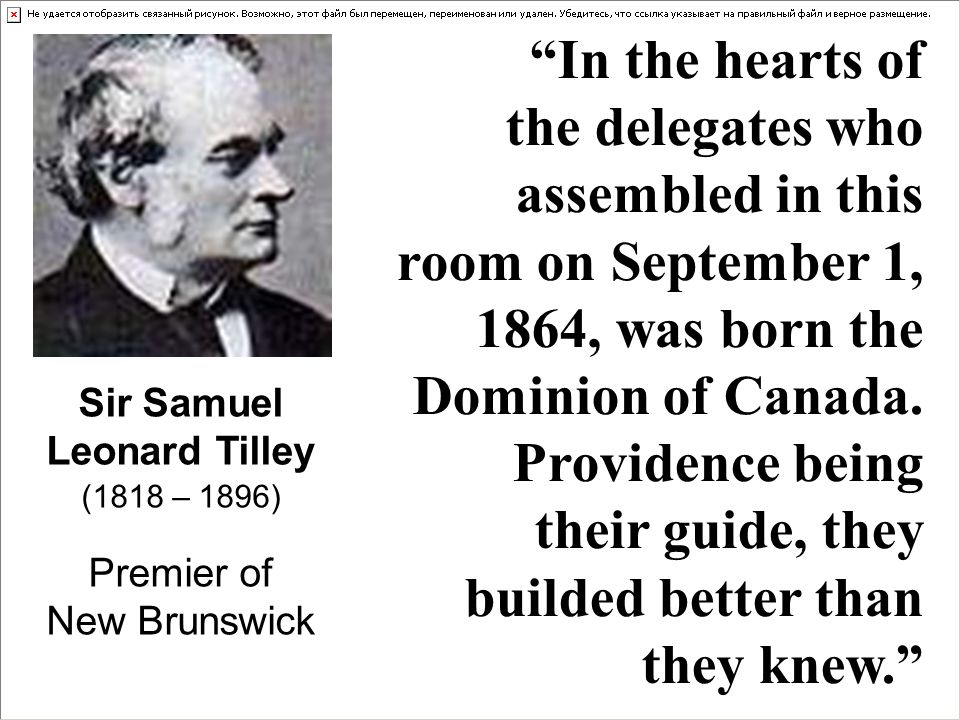 Sir Samuel Leonard Tilley (1818 – 1896) Premier of New Brunswick In the hearts of the delegates who assembled in this room on September 1, 1864, was born the Dominion of Canada.