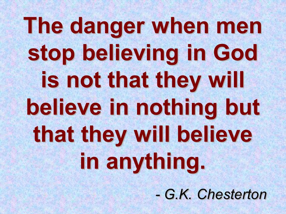 The danger when men stop believing in God is not that they will believe in nothing but that they will believe in anything.